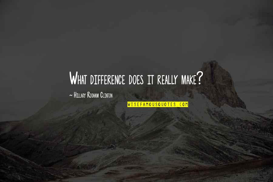 Com's Quotes By Hillary Rodham Clinton: What difference does it really make?