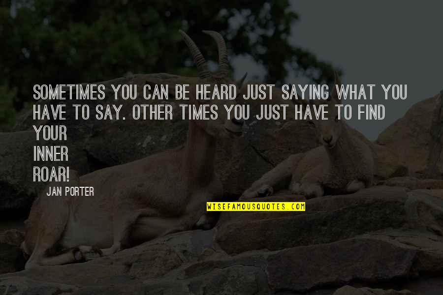 Com's Quotes By Jan Porter: Sometimes you can be heard just saying what
