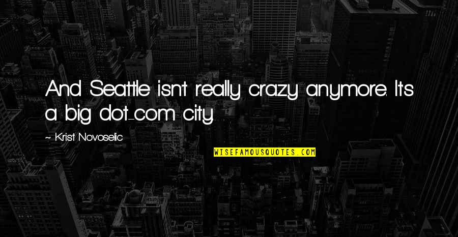 Com's Quotes By Krist Novoselic: And Seattle isn't really crazy anymore. It's a