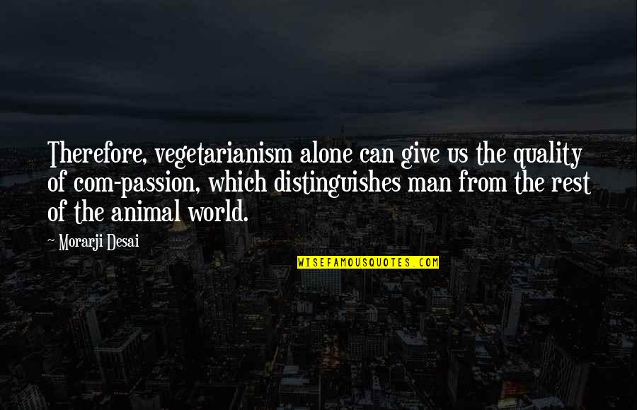 Com's Quotes By Morarji Desai: Therefore, vegetarianism alone can give us the quality