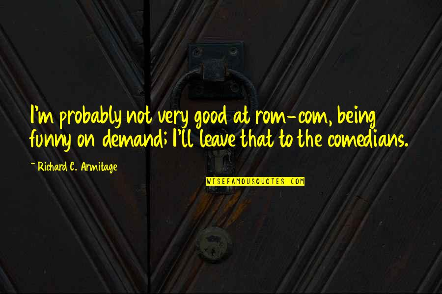Com's Quotes By Richard C. Armitage: I'm probably not very good at rom-com, being