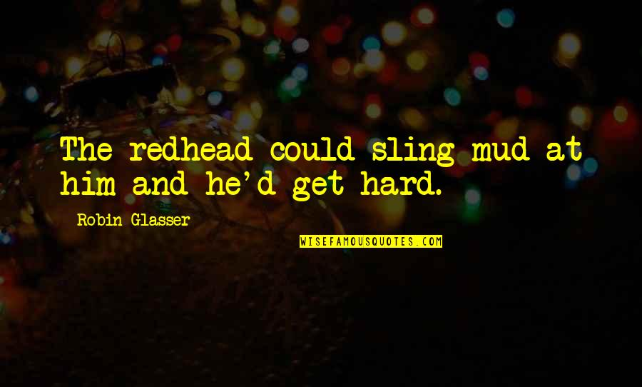 Com's Quotes By Robin Glasser: The redhead could sling mud at him and
