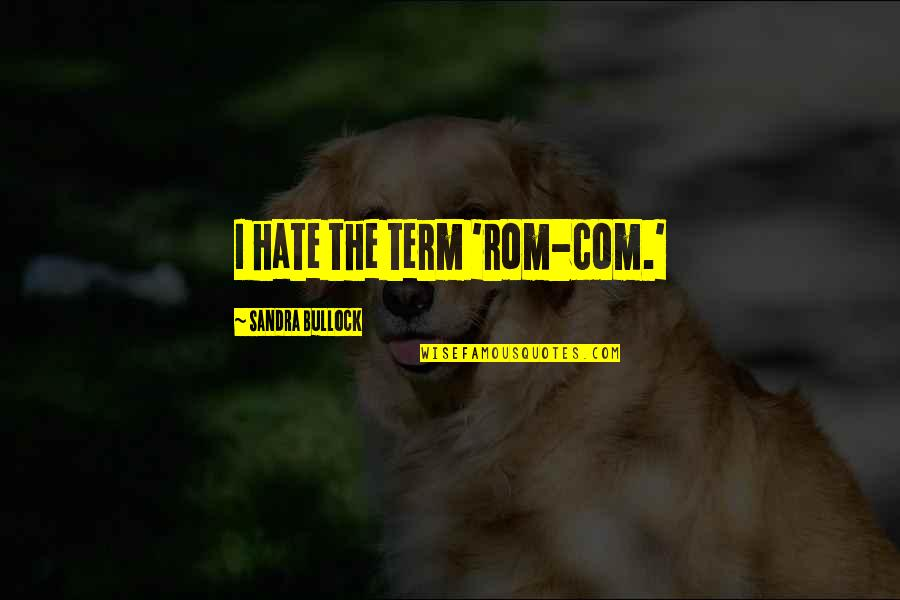 Com's Quotes By Sandra Bullock: I hate the term 'rom-com.'