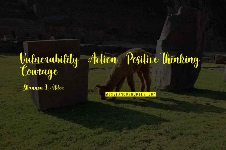 Com's Quotes By Shannon L. Alder: Vulnerability + Action + Positive Thinking = Courage