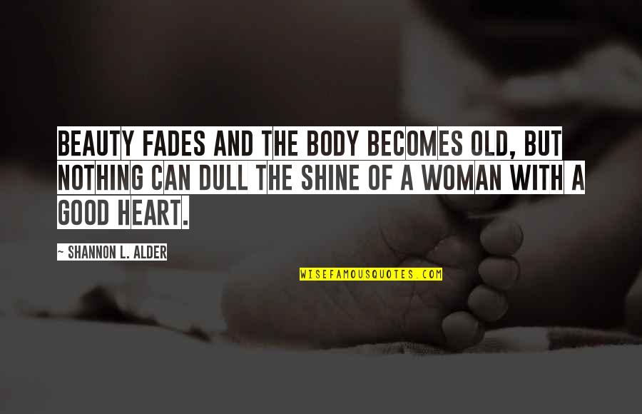 Com's Quotes By Shannon L. Alder: Beauty fades and the body becomes old, but
