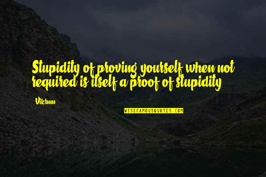 Com's Quotes By Vikrmn: Stupidity of proving yourself when not required is