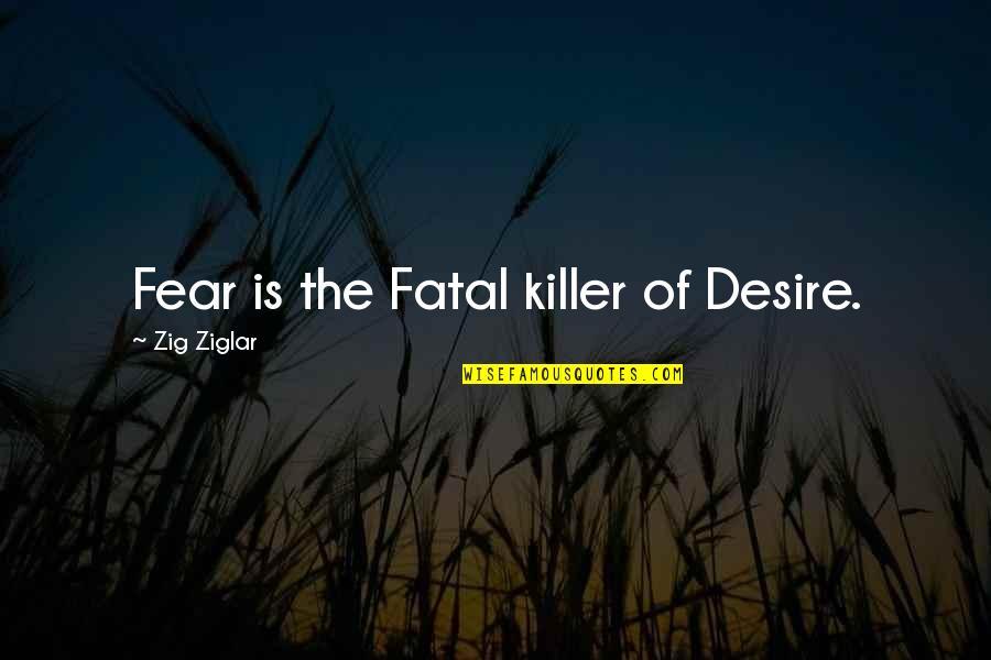 Com's Quotes By Zig Ziglar: Fear is the Fatal killer of Desire.