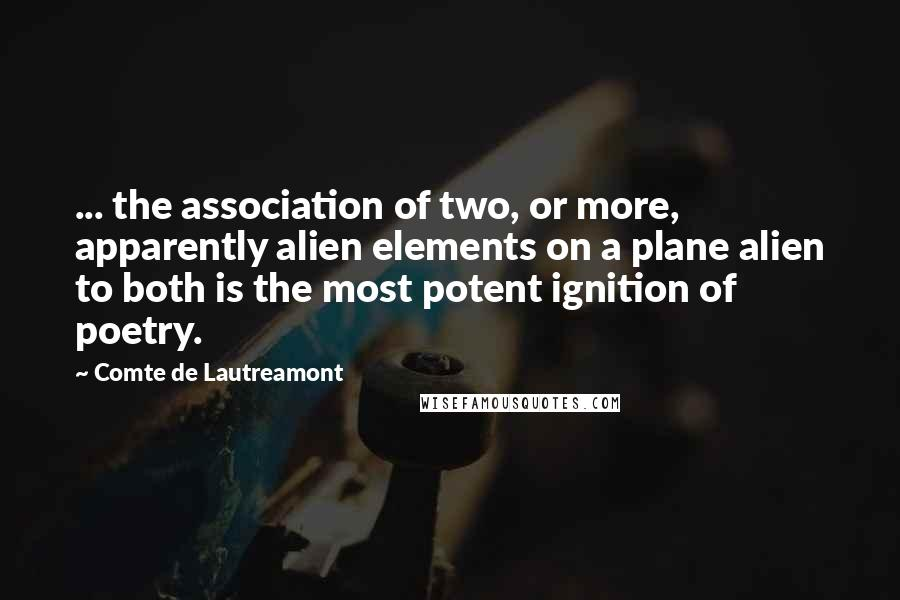 Comte De Lautreamont quotes: ... the association of two, or more, apparently alien elements on a plane alien to both is the most potent ignition of poetry.