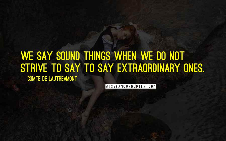Comte De Lautreamont quotes: We say sound things when we do not strive to say to say extraordinary ones.