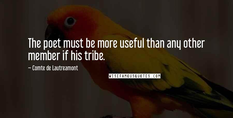 Comte De Lautreamont quotes: The poet must be more useful than any other member if his tribe.