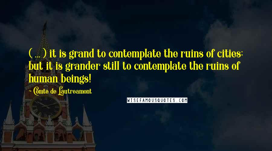 Comte De Lautreamont quotes: ( ... ) it is grand to contemplate the ruins of cities; but it is grander still to contemplate the ruins of human beings!