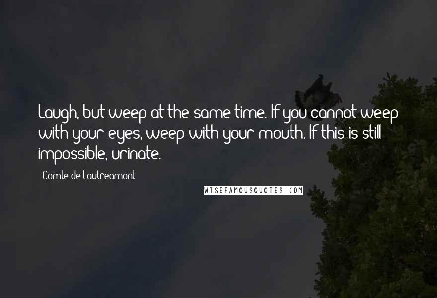 Comte De Lautreamont quotes: Laugh, but weep at the same time. If you cannot weep with your eyes, weep with your mouth. If this is still impossible, urinate.