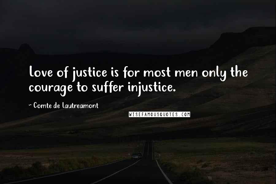 Comte De Lautreamont quotes: Love of justice is for most men only the courage to suffer injustice.