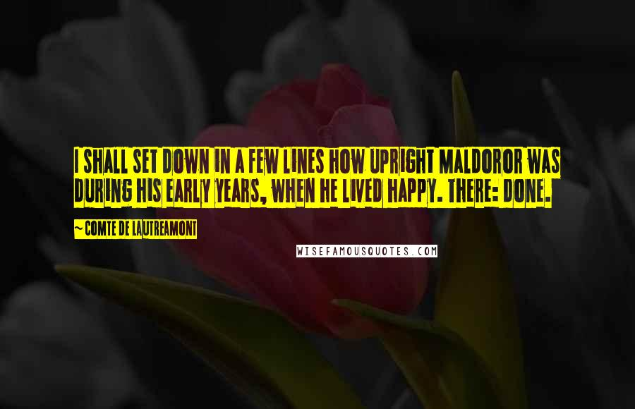 Comte De Lautreamont quotes: I shall set down in a few lines how upright Maldoror was during his early years, when he lived happy. There: done.