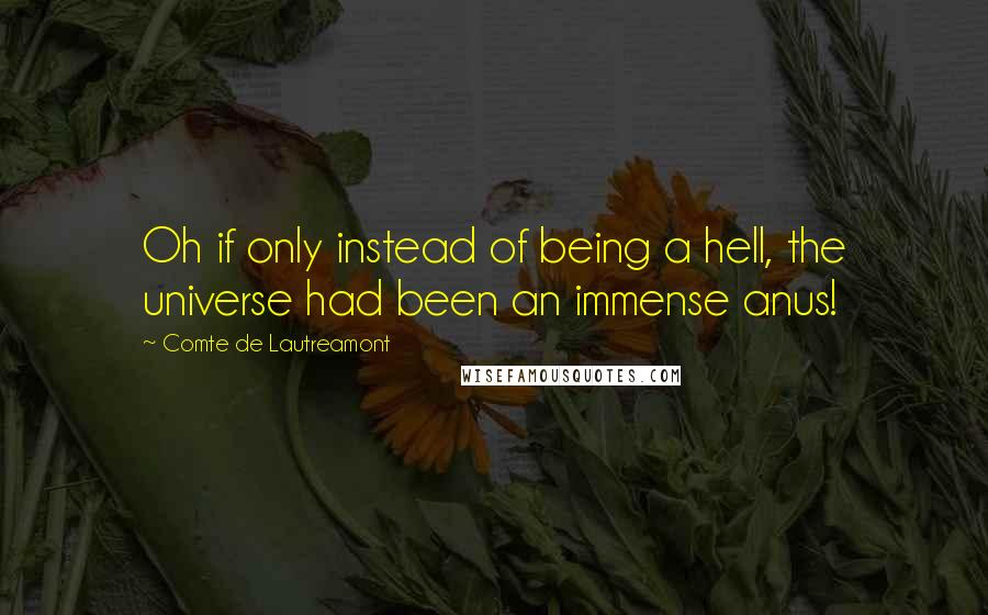 Comte De Lautreamont quotes: Oh if only instead of being a hell, the universe had been an immense anus!