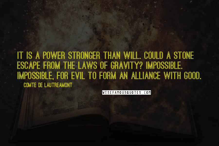 Comte De Lautreamont quotes: It is a power stronger than will. Could a stone escape from the laws of gravity? Impossible. Impossible, for evil to form an alliance with good.
