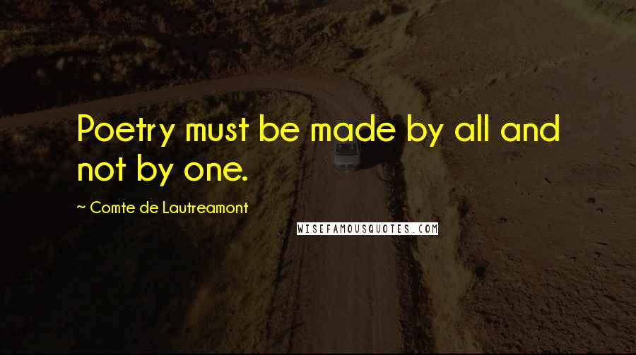 Comte De Lautreamont quotes: Poetry must be made by all and not by one.