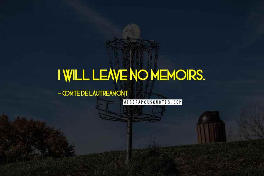 Comte De Lautreamont quotes: I will leave no memoirs.
