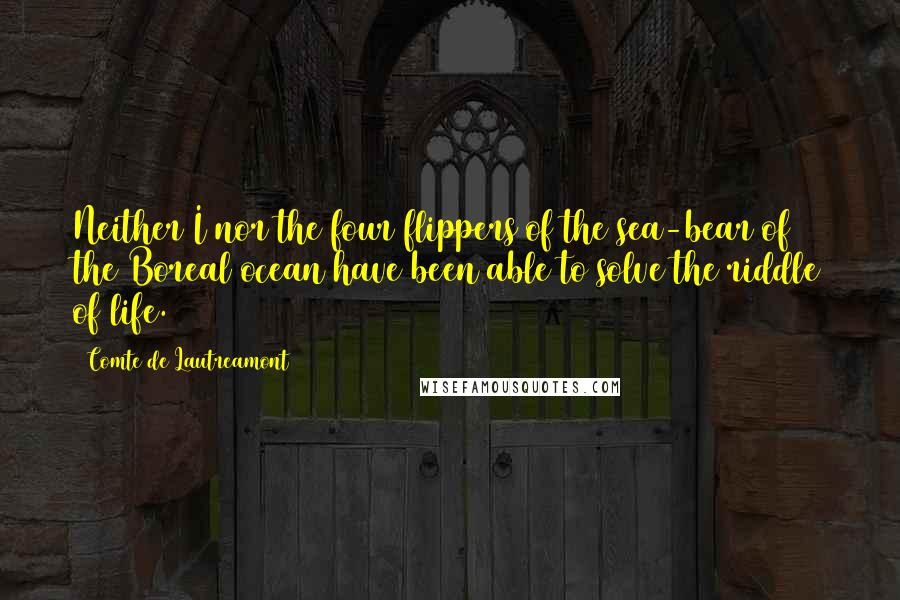 Comte De Lautreamont quotes: Neither I nor the four flippers of the sea-bear of the Boreal ocean have been able to solve the riddle of life.