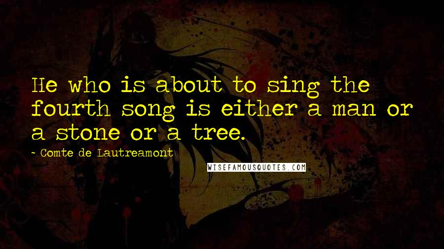 Comte De Lautreamont quotes: He who is about to sing the fourth song is either a man or a stone or a tree.