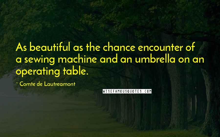 Comte De Lautreamont quotes: As beautiful as the chance encounter of a sewing machine and an umbrella on an operating table.