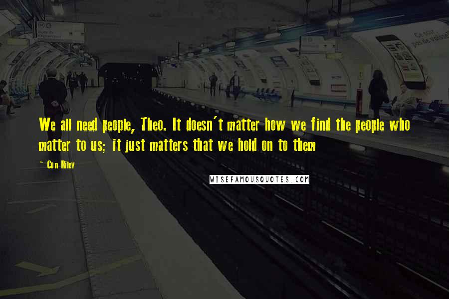 Con Riley quotes: We all need people, Theo. It doesn't matter how we find the people who matter to us; it just matters that we hold on to them