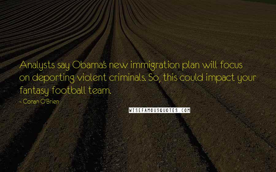 Conan O'Brien quotes: Analysts say Obama's new immigration plan will focus on deporting violent criminals. So, this could impact your fantasy football team.