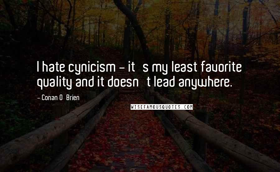 Conan O'Brien quotes: I hate cynicism - it's my least favorite quality and it doesn't lead anywhere.