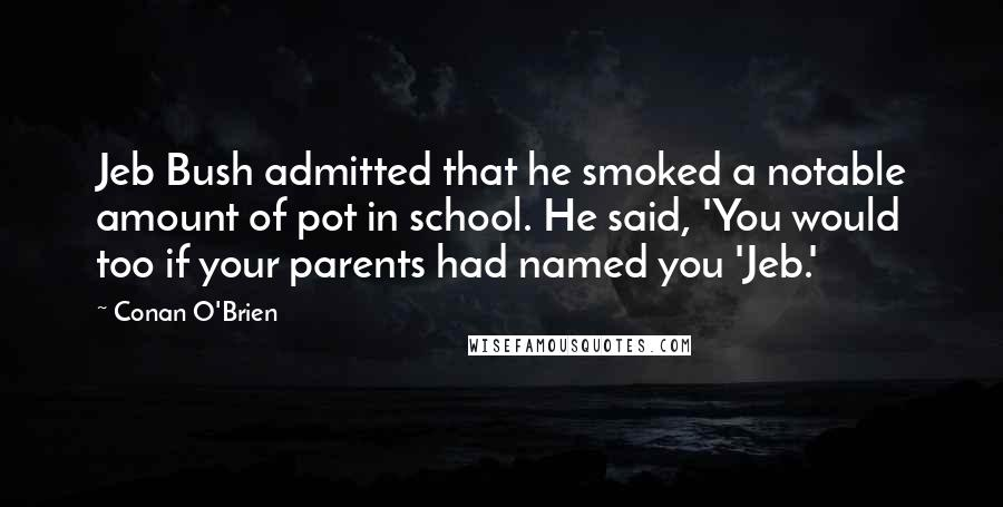 Conan O'Brien quotes: Jeb Bush admitted that he smoked a notable amount of pot in school. He said, 'You would too if your parents had named you 'Jeb.'