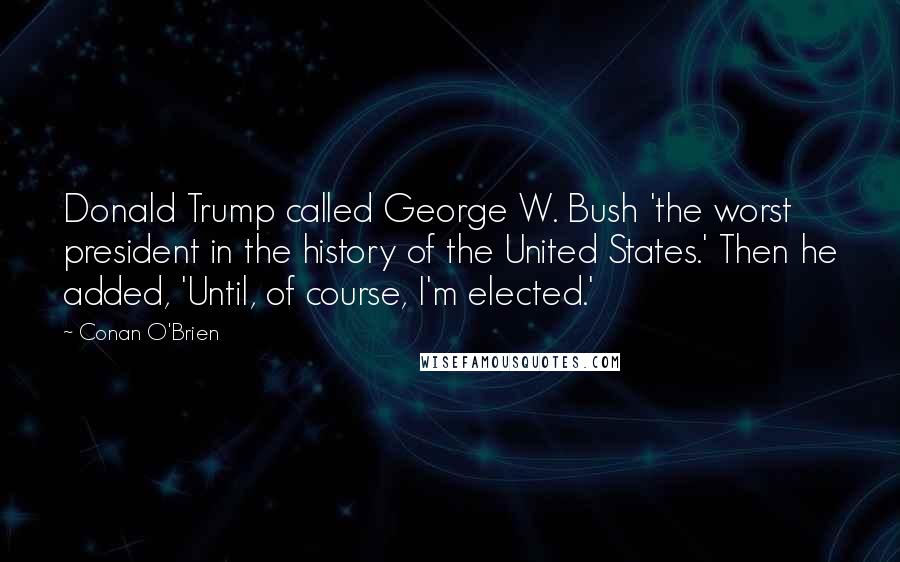 Conan O'Brien quotes: Donald Trump called George W. Bush 'the worst president in the history of the United States.' Then he added, 'Until, of course, I'm elected.'