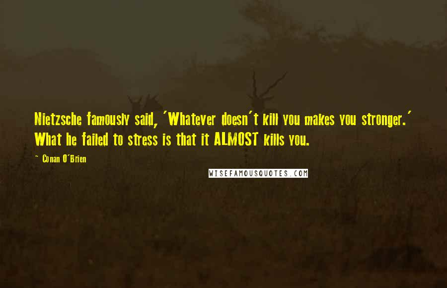 Conan O'Brien quotes: Nietzsche famously said, 'Whatever doesn't kill you makes you stronger.' What he failed to stress is that it ALMOST kills you.
