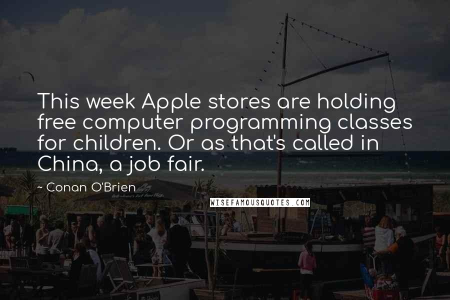 Conan O'Brien quotes: This week Apple stores are holding free computer programming classes for children. Or as that's called in China, a job fair.