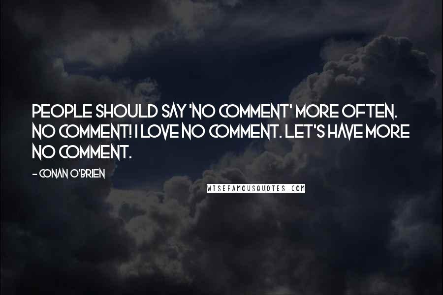 Conan O'Brien quotes: People should say 'no comment' more often. No comment! I love no comment. Let's have more no comment.
