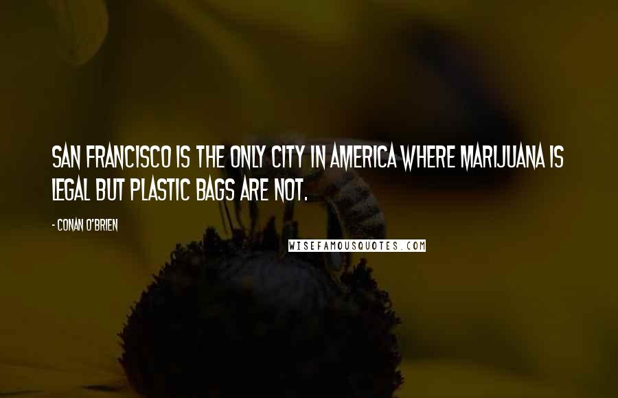 Conan O'Brien quotes: San Francisco is the only city in America where marijuana is legal but plastic bags are not.