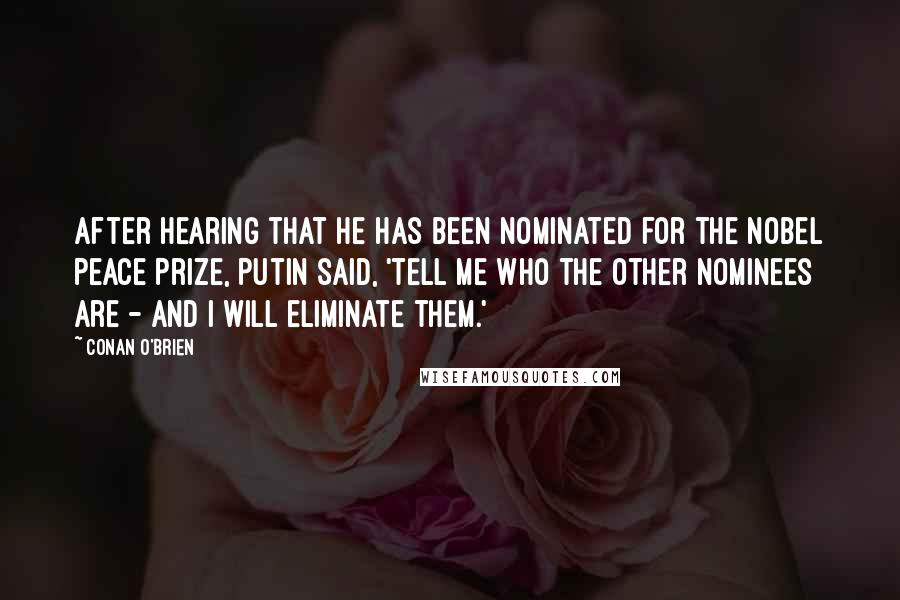 Conan O'Brien quotes: After hearing that he has been nominated for the Nobel Peace Prize, Putin said, 'Tell me who the other nominees are - and I will eliminate them.'