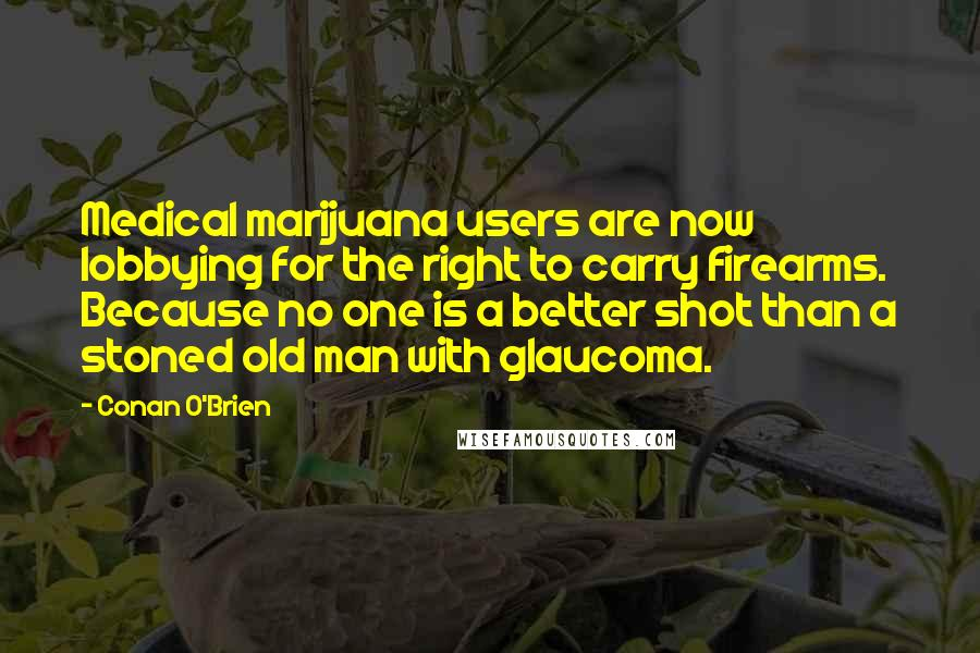 Conan O'Brien quotes: Medical marijuana users are now lobbying for the right to carry firearms. Because no one is a better shot than a stoned old man with glaucoma.