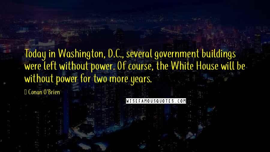 Conan O'Brien quotes: Today in Washington, D.C., several government buildings were left without power. Of course, the White House will be without power for two more years.