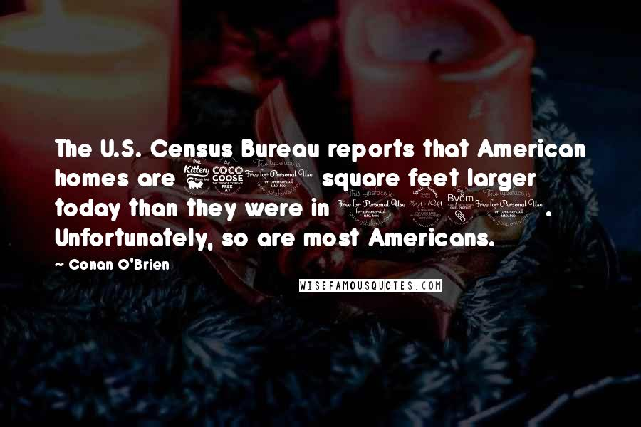 Conan O'Brien quotes: The U.S. Census Bureau reports that American homes are 650 square feet larger today than they were in 1980. Unfortunately, so are most Americans.