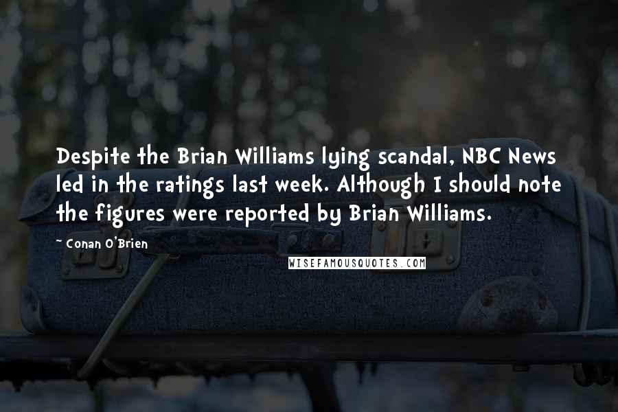 Conan O'Brien quotes: Despite the Brian Williams lying scandal, NBC News led in the ratings last week. Although I should note the figures were reported by Brian Williams.
