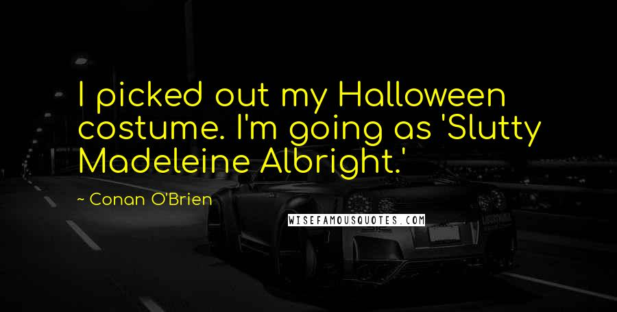 Conan O'Brien quotes: I picked out my Halloween costume. I'm going as 'Slutty Madeleine Albright.'