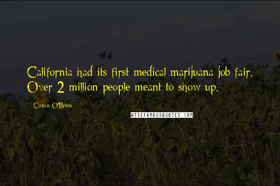 Conan O'Brien quotes: California had its first medical marijuana job fair. Over 2 million people meant to show up.