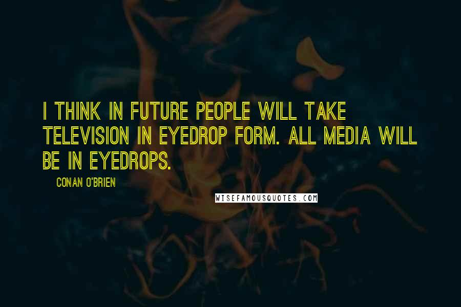 Conan O'Brien quotes: I think in future people will take television in eyedrop form. All media will be in eyedrops.