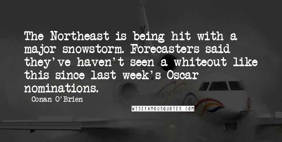 Conan O'Brien quotes: The Northeast is being hit with a major snowstorm. Forecasters said they've haven't seen a whiteout like this since last week's Oscar nominations.