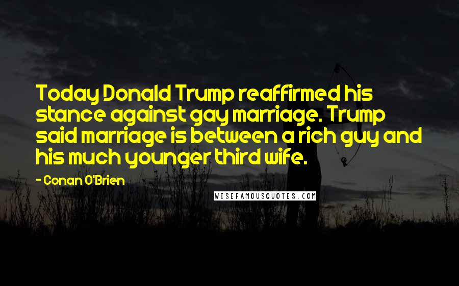 Conan O'Brien quotes: Today Donald Trump reaffirmed his stance against gay marriage. Trump said marriage is between a rich guy and his much younger third wife.
