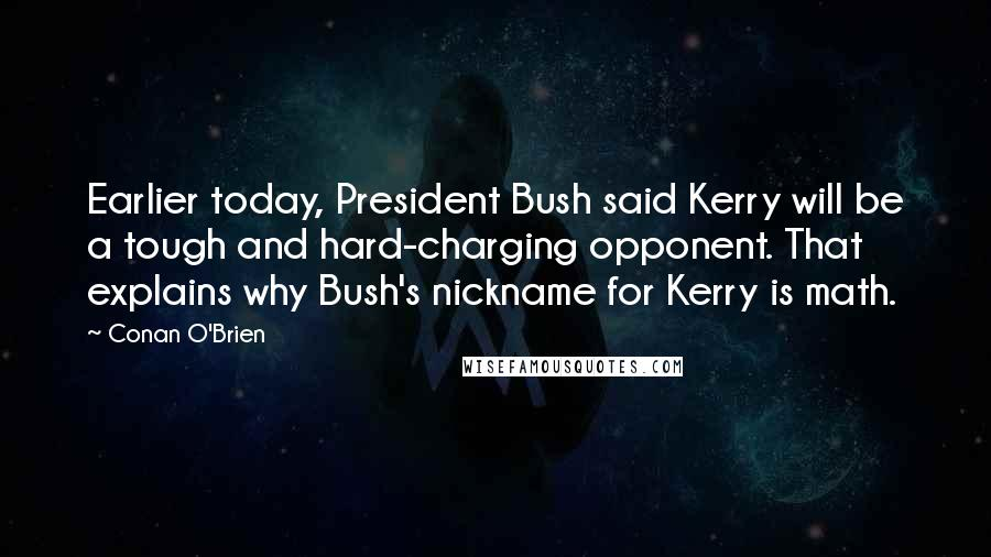 Conan O'Brien quotes: Earlier today, President Bush said Kerry will be a tough and hard-charging opponent. That explains why Bush's nickname for Kerry is math.