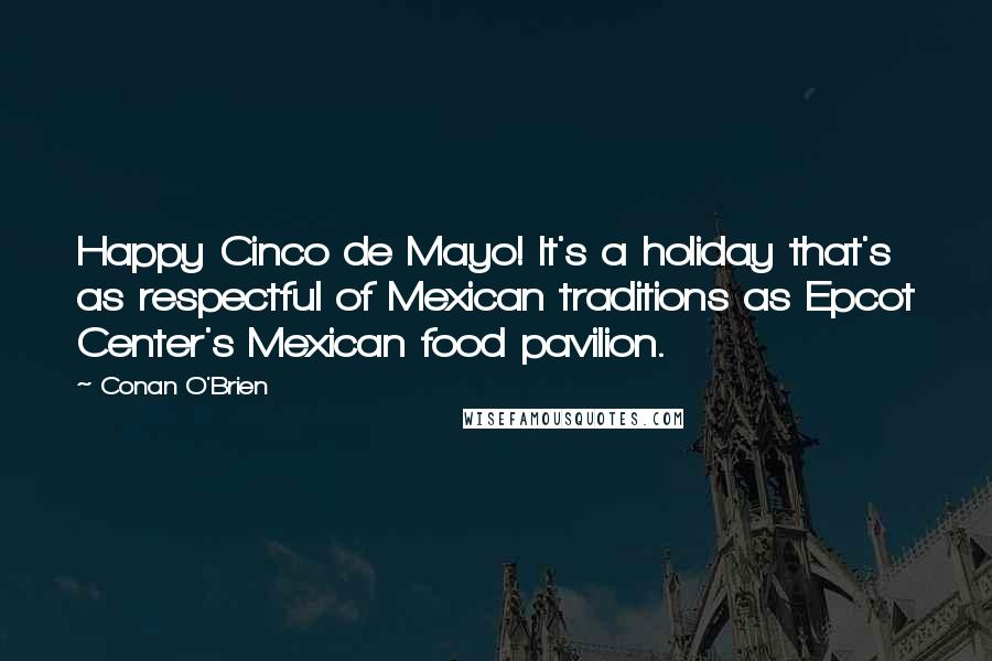 Conan O'Brien quotes: Happy Cinco de Mayo! It's a holiday that's as respectful of Mexican traditions as Epcot Center's Mexican food pavilion.