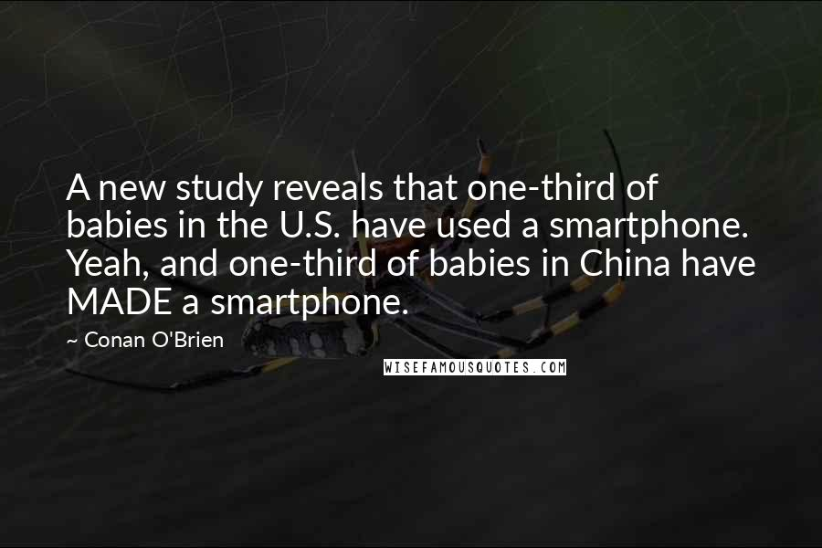 Conan O'Brien quotes: A new study reveals that one-third of babies in the U.S. have used a smartphone. Yeah, and one-third of babies in China have MADE a smartphone.