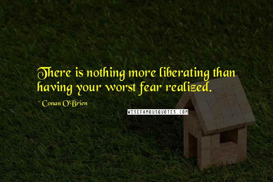 Conan O'Brien quotes: There is nothing more liberating than having your worst fear realized.