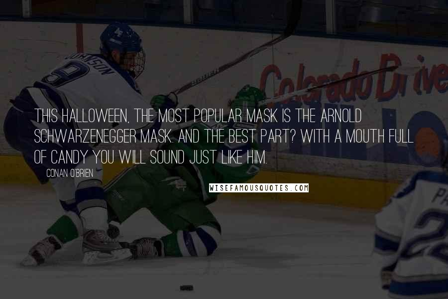 Conan O'Brien quotes: This Halloween, the most popular mask is the Arnold Schwarzenegger mask. And the best part? With a mouth full of candy you will sound just like him.