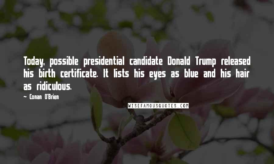 Conan O'Brien quotes: Today, possible presidential candidate Donald Trump released his birth certificate. It lists his eyes as blue and his hair as ridiculous.